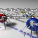 How To Use Search Console (Google Webmaster Tools) – The Beginners Guide